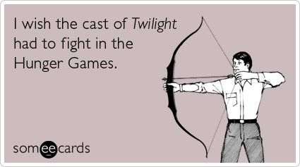 I wish the cast of Twilight had to fight in the Hunger Games.