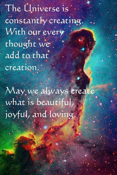 Manifest...The Universe is constantly creating. With our every thought we add to that creation. May we always create that which is beautiful, joyful and loving.: