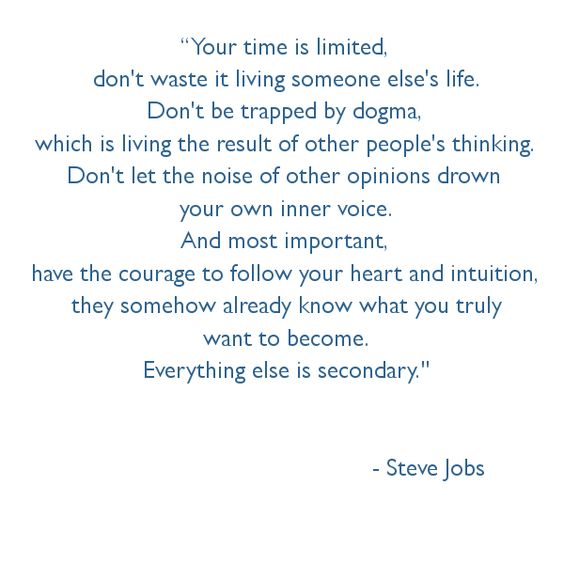 """Your time is limited, don't waste it living someone else's life. Don't be trapped by dogma, which is living the result of other people's thinking. Don't let the noise of other opinions drown your own inner voice. And most important, have the courage to follow your heart and intuition, they somehow already know what you truly want to become. Everything else is secondary."" - Google Search"