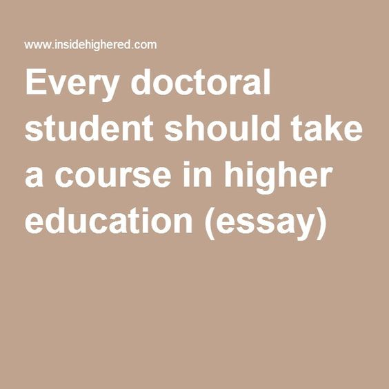 every doctoral student should take a course in higher education  every doctoral student should take a course in higher education essay