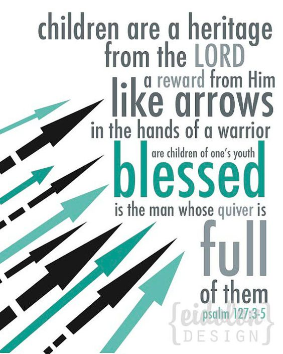 Psalm 127:3-5 NIV - Children are a heritage from the Lord, offspring a reward from Him. Like arrows in the hands of a warrior are children born