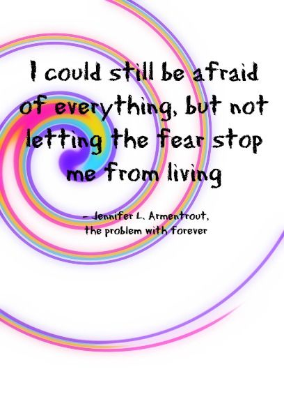 I could still be afraid of everthing, but not letting the fear stop me from living - jennifer l. armentrout, the problem with forever