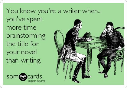 You know you're a writer when... you've spent more time brainstorming the title for your novel than writing.