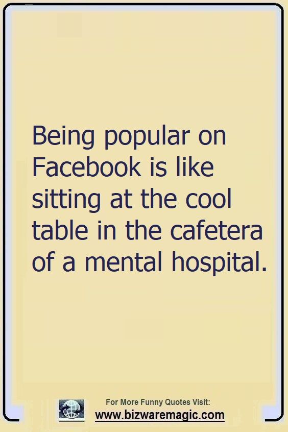 Being Popular On Facebook Is Like Sitting At The Cool Table In The Cafeteria Of A Mental Hospital Cl Funny Quotes Funny Quotes About Life Funny Quotes Sarcasm