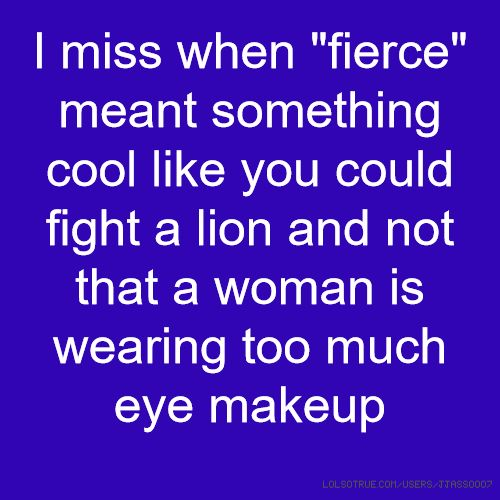 """I miss when """"fierce"""" meant something cool like you could fight a lion and not that a woman is wearing too much eye makeup"""