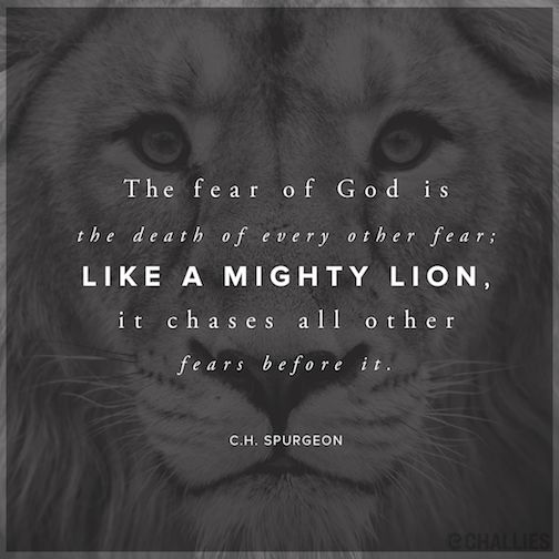 The fear of God is the death of every other fear; like a mighty lion, it chases all other fears before it. —C.H. Spurgeon: