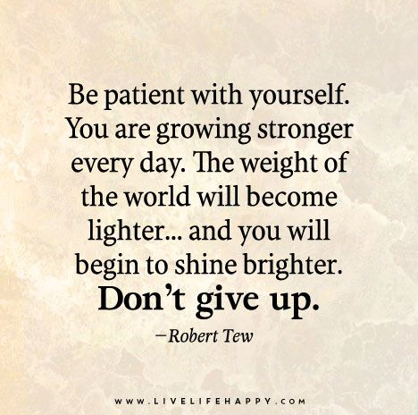 Be patient with yourself. You are growing stronger every day. The weight of the world will become lighter…and you will begin to shine brighter. Don't give up. - Robert Tew: