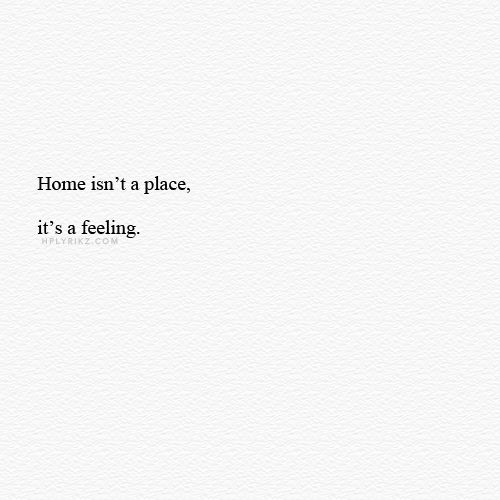 Home Isn't A Place, It's A Feeling.omg. I Have Been Saying