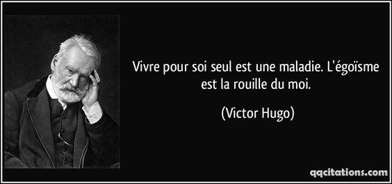 Vivre pour soi seul est une maladie. L'égoïsme est la rouille du moi. - Victor Hugo