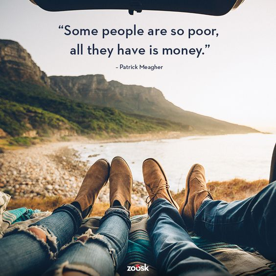 """Some people are so poor, all they have is money."" – Patrick Meagher 