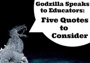 #Godzilla Speaks to Educators: Five Quotes to Consider http://www.educationworld.com/a_curr/godzilla-speaks-to-educators.shtml