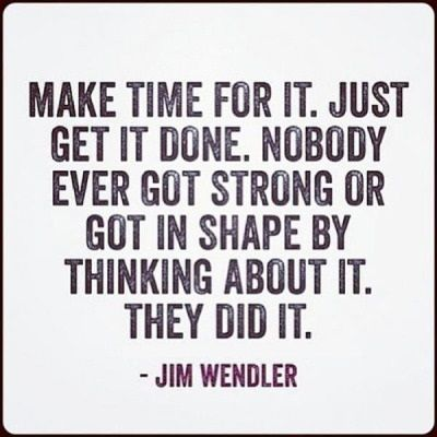 Make time for it. Just get it done. Nobody ever got strong or got in shape by thinking about it. They did it.
