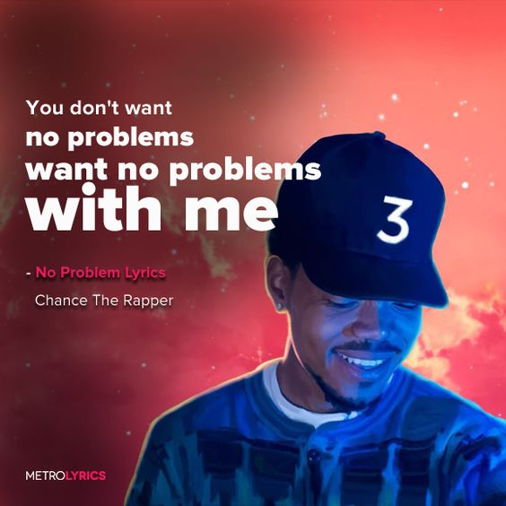 """Chance The Rapper - No Problem (feat. Lil Wayne & 2 Chainz) Lyrics and LyricArt   You don't want no problems, want no problems with me, bih! You don't want no problems, want no problems with me Just another day, had to pick up all the mail There go Chano ridin' through the streets, they be like, """"There he go!""""  #ChanceTheRapper #NoProblem #LilWayne #2Chainz #lyricArt #song #music #lyrics"""