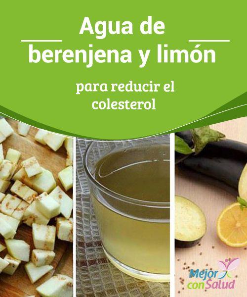 Agua de berenjena y limón para reducir el colesterol  El colesterol es esa enfermedad silenciosa que avanza sin demasiados síntomas y que, a largo plazo, nos puede ocasionar graves problemas cardiovasculares o cerebrovasculares.