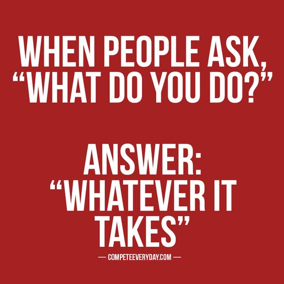 """when people ask, """"what do you do?"""" answer: """"whatever it takes"""""""
