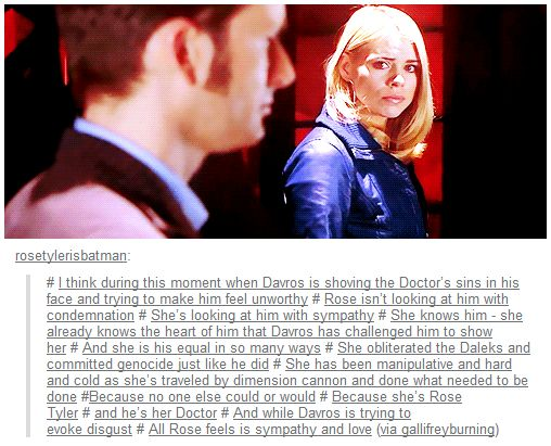 People argue that Rose was shallow, that she shouldn't have accepted Tentoo as quickly as she did, and that she should have put up a fight. What they don't know is, Rose knew him, the heart of him. She knew at that point he had made up his mind and the way he kept turning away to leave only proved that there was nothing she could do or say to make him stay. And that, breaks my heart..