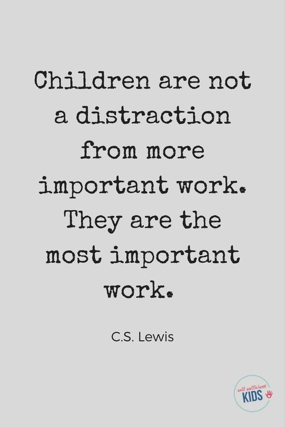 Children are not a distraction from more important work. They are the most important work. - C.S. Lewis