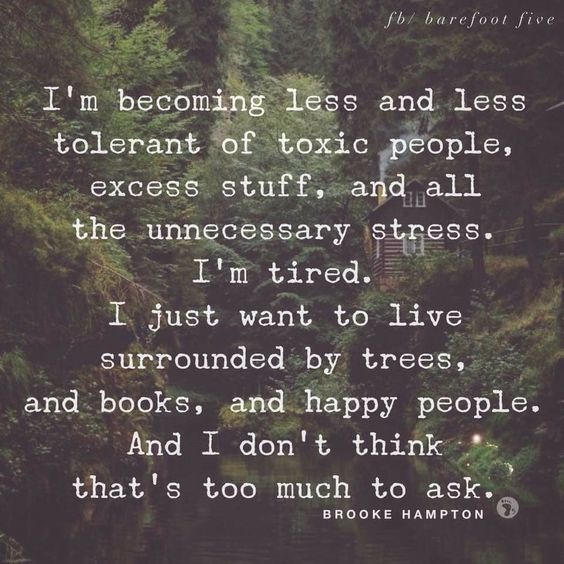 I M Becoming Less And Less Tolerant Of Toxic People Excess Stuff And All The Unnecessary Stress I M Tired I Just Want To Live Surro Words Quotes Me Quotes