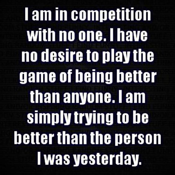 I am in competition with no one. I have no desire to play the game of being better than anyone. I am simply trying to be better than the person I was yesterday
