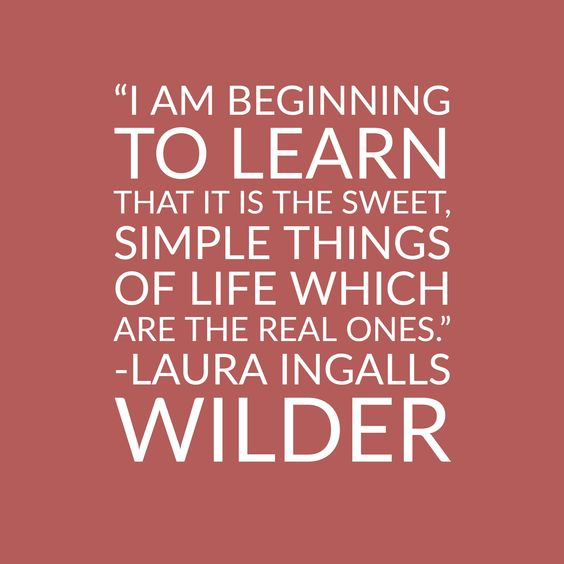 """Minimalist quote: """"I am beginning to learn that it is the sweet, simple things of life which are the real ones after all."""" - Laura Ingalls Wilder"""