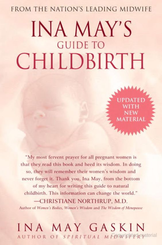 Ina May's Guide to Childbirth - Ina May Gaskin. A must for every woman to read! Ina May Gaskin is amazing and this book so encouraging, honest and raw!