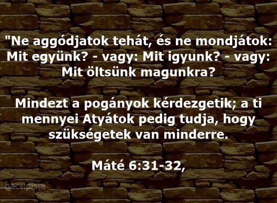 """""""Ne aggódjatok tehát, és ne mondjátok: Mit együnk? - vagy: Mit igyunk? - vagy: Mit öltsünk magunkra? Mindezt a pogányok kérdezgetik; a ti mennyei Atyátok pedig tudja, hogy szükségetek van minderre. Máté 6:31-32,"""