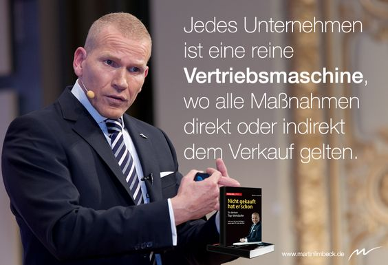 Jedes Unternehmen ist eine reine Vertriebsmaschine, wo alle Maßnahmen direkt oder indirekt dem Verkauf gelten.  www.martinlimbeck.de