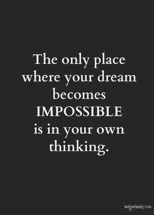The only place where your dream becomes impossible is in your own thinking. Robert. H. Schuller