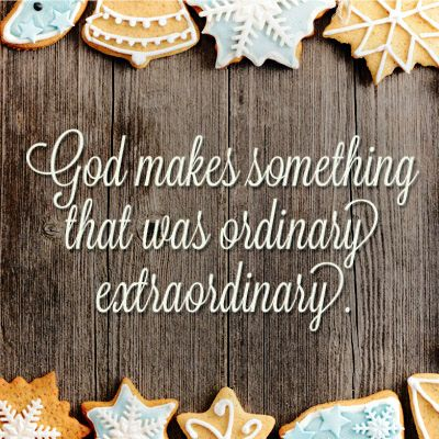 God makes something that was ordinary extraordinary.