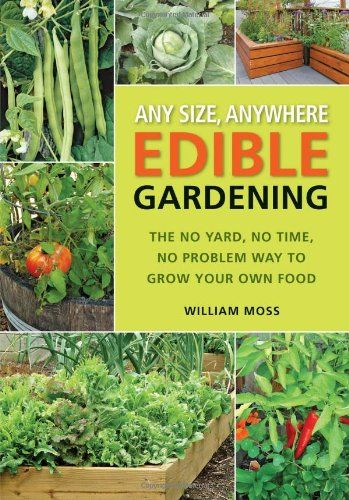 Any Size, Anywhere Edible Gardening: The No Yard, No Time, No Problem Way To Grow Your Own Food by William Moss