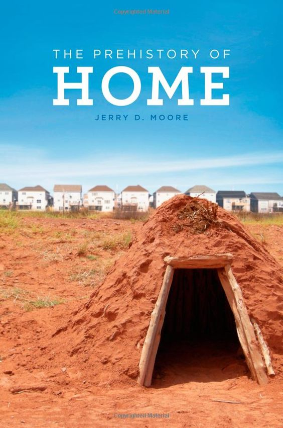 The Prehistory Of Home By Jerry D Moore Http Places Designobserver Com Feature Review Jerry Moore Prehistory Of Home 35058 Prehistory Ebook Books