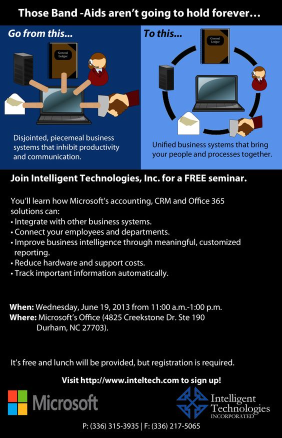 Do your current piecemeal business systems inhibit collaboration & productivity? Do you want more than just another Band-Aid solution? Join us for a free seminar in Durham, NC on 6/19/13.    You'll learn how Microsoft's Accounting, CRM & Office 365 solutions can integrate with other business systems, connect your employees & departments, improve business intelligence through customized reporting, and more.    Click the photo or visit www.inteltech.com to learn more & register.