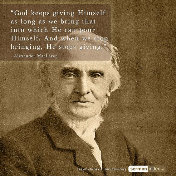 """""""God keeps giving Himself as long as we bring that into which He can pour Himself. And when we stop bringing, He stops giving.""""  - Alexander MacLaren #god #faith #vessels"""