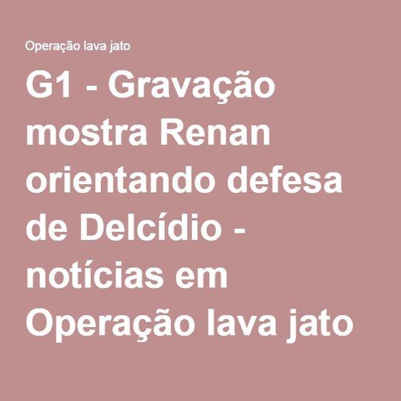 G1 - Gravação mostra Renan orientando defesa de Delcídio - notícias em Operação lava jato