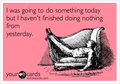 I was going to do something today but I haven't finished doing nothing from yesterday.