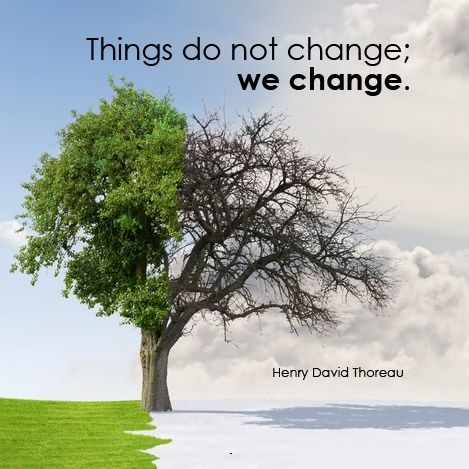 Things do not change; we change. - Henry David Thoreau Quotes