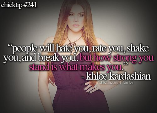 """""""People will hate you, rate you, shake you, an break you. But how strong you stand is what makes you."""" -Khloe Kardashian"""