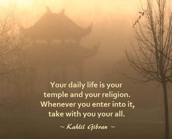 Kahlil Gibran Quote: Your daily life is your temple and your religion. Whenever you enter into it, take with you your all.
