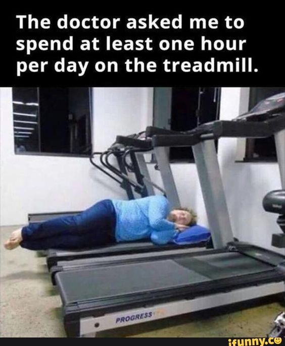 The Doctor asked me to spend at least one hour per day on the treadmill .. Wahooooo
