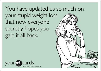 Funny Confession Ecard: You have updated us so much on your stupid weight loss that now everyone secretly hopes you gain it all back.: Pretty Funny, Some People, Confession Ecard, Hilariously Accurate, Funny Stuff, Nasty People, Boys Who, Funny Confession, Stupid Weight