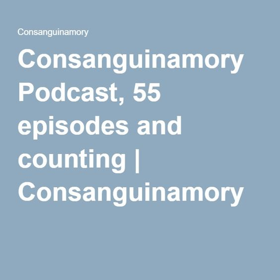 Consanguinamory Podcast, 55 episodes and counting | Consanguinamory