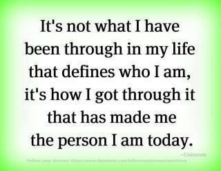 It's not what I have been through in my life that defines who I am, it's how I got through it that has made me the person I am today