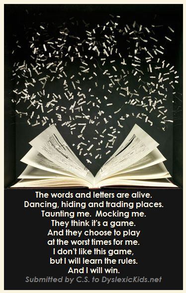 """The words and letters are alive. Dancing, hiding and trading places. Taunting me. Mocking me. They think it's a game. And they choose to play at the worst times for me. I don't like this game, but I will learn the rules. And I will win."" Submitted by C.S. to DyslexicKids.net #dyslexia"