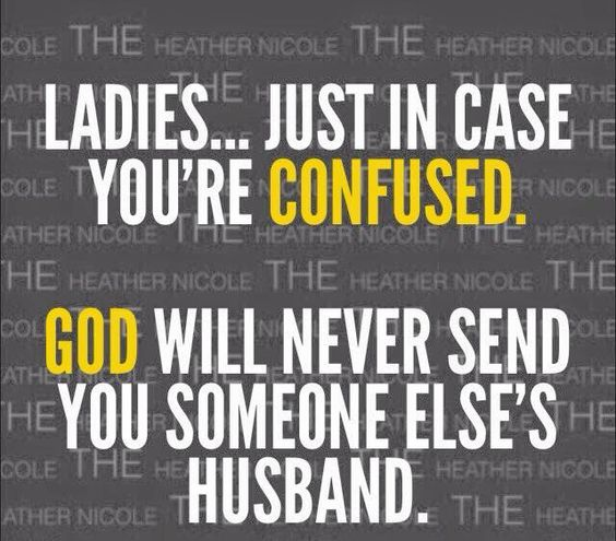Ladies...just in case you're confused.  God will never send you someone else's husband.: