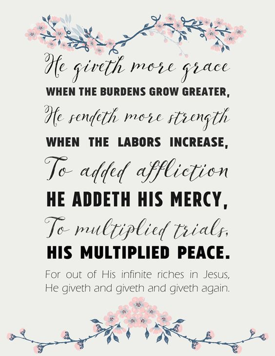 "Hymn Lyrics printable | He Giveth More Grace    ""He giveth more grace when the burdens grow greater, He sendeth more strength when the labors increase, To added affliction He addeth His mercy, To multiplied trials, His multiplied peace."":"