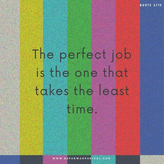 Thought of the day Wisdom Quotes The perfect job is the one that takes the least time. beparwah parinda