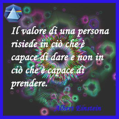 """""""Il valore di una persona risiede in ciò che è capace di dare e non in ciò che è…:"""