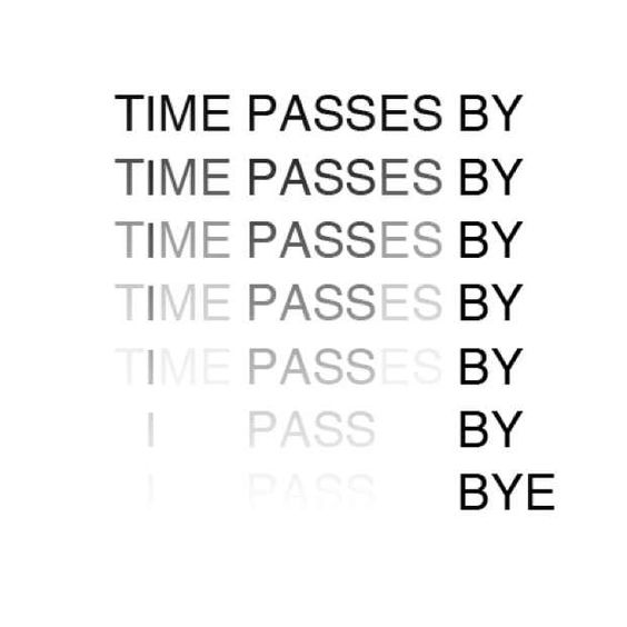 Anatol Knotek – Visual Poetry Time passes by and things begin to fade. Eventually, I pass by and you don't even notice, so I say goodbye.: