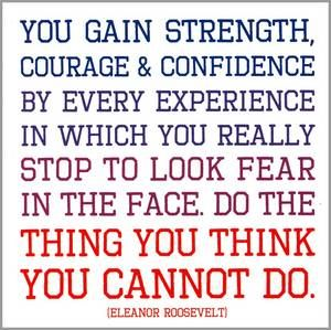 """""""You gain strength, courage, and confidence by every experience in which you really stop to look fear in the face.  Do the thing you think you cannot do.""""  --Eleanor Roosevelt"""