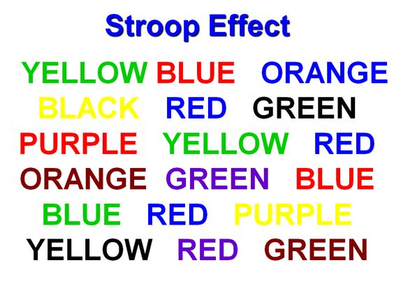 The object of this exercise is to say the name of the color the word is printed in, not what the word says. The second part of this brain teaser is you must say it at a normal speaking pace.  I will even give you three tries to get through it without slowing down. Can't seem to get it? Do not worry, you are not the only one having trouble.